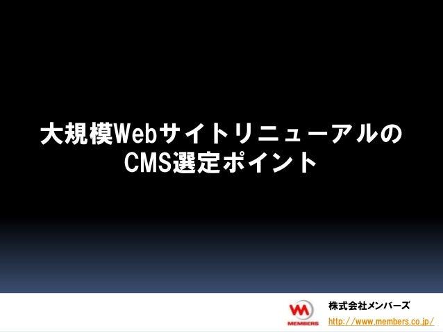 大規模Webサイトリニューアルの    CMS選定ポイント            株式会社メンバーズ            http://www.members.co.jp/