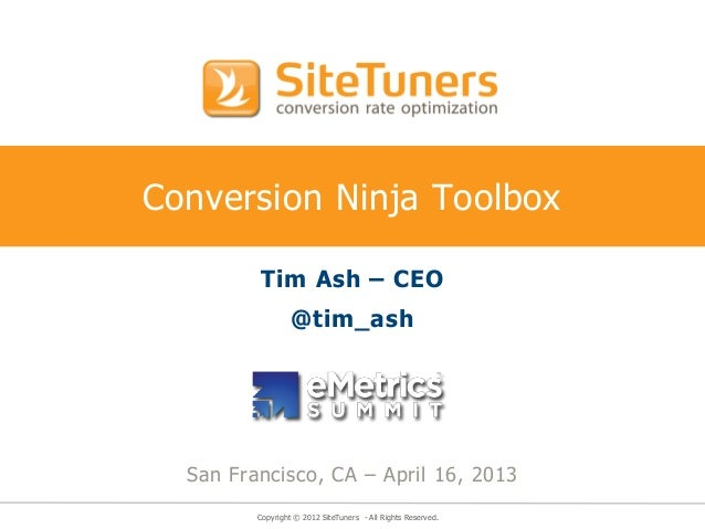 Copyright © 2012 SiteTuners - All Rights Reserved.Conversion Ninja ToolboxTim Ash – CEO@tim_ashSan Francisco, CA – April 1...
