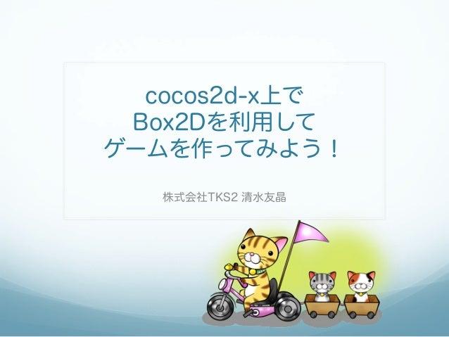 cocos2d-x上で Box2Dを利用してゲームを作ってみよう!   株式会社TKS2 清水友晶
