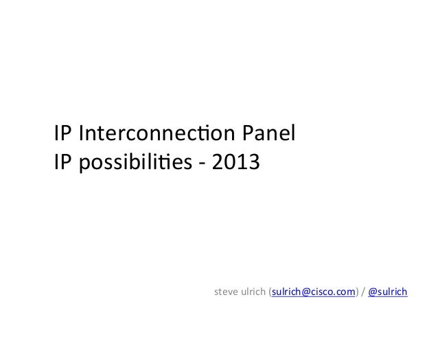 IP	   Interconnec*on	   Panel	    IP	   possibili*es	   -­‐	   2013	    steve	   ulrich	   (sulrich@cisco.com)	   /	   @su...