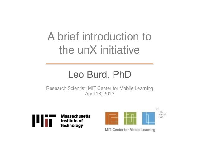 A brief introduction tothe unX initiativeLeo Burd, PhDResearch Scientist, MIT Center for Mobile LearningApril 18, 2013