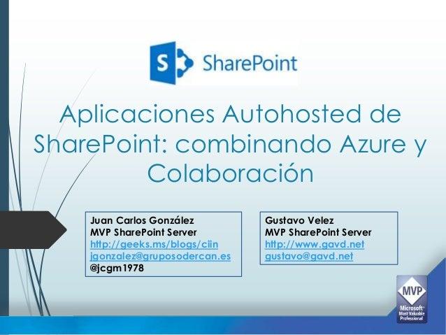 Aplicaciones Autohosted deSharePoint: combinando Azure y         Colaboración    Juan Carlos González         Gustavo Vele...