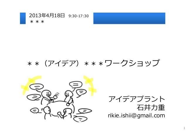 2013年4⽉18⽇   9:30-17:30*****(アイデア)***ワークショップ                          アイデアプラント                              ⽯井⼒重          ...
