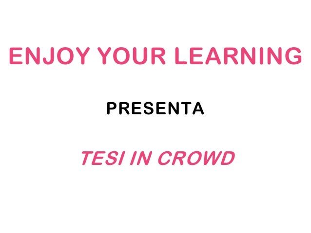ENJOY YOUR LEARNING      PRESENTA    TESI IN CROWD