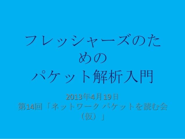 フレッシャーズのた   めのパケット解析入門       2013年4月19日第14回「ネットワーク パケットを読む会          (仮)」