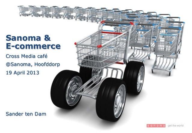Sanoma &E-commerceCross Media café@Sanoma, Hoofddorp19 April 2013Sander ten Dam