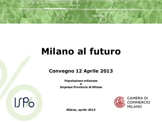 Milano al futuroConvegno 12 Aprile 2013Popolazione milaneseeImprese Provincia di MilanoMilano, aprile 2013