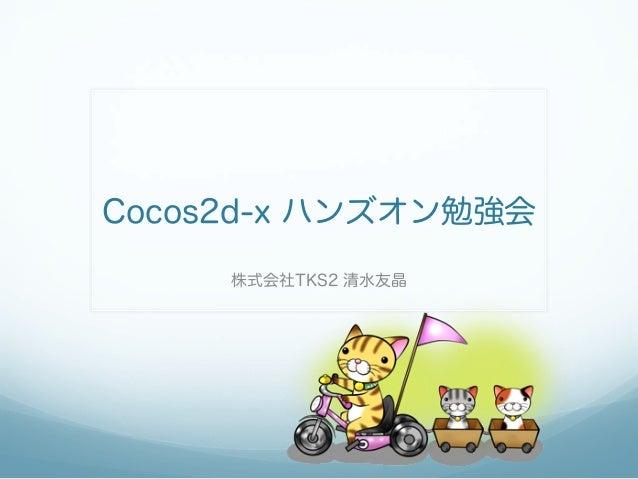 Cocos2d-x ハンズオン勉強会     株式会社TKS2 清水友晶