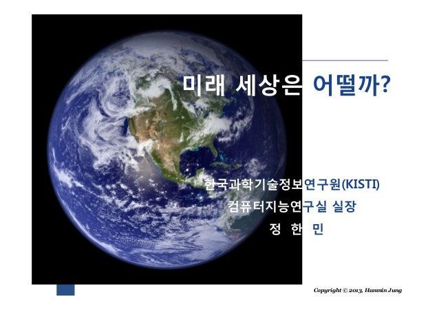 Copyright © 2013, Hanmin Jung미래 세상은 어떨까?한국과학기술정보연구원(KISTI)컴퓨터지능연구실 실장정 한 민