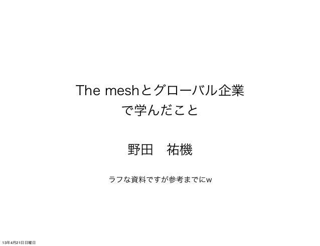 The meshとグローバル企業で学んだこと野田祐機ラフな資料ですが参考までにw13年4月21日日曜日