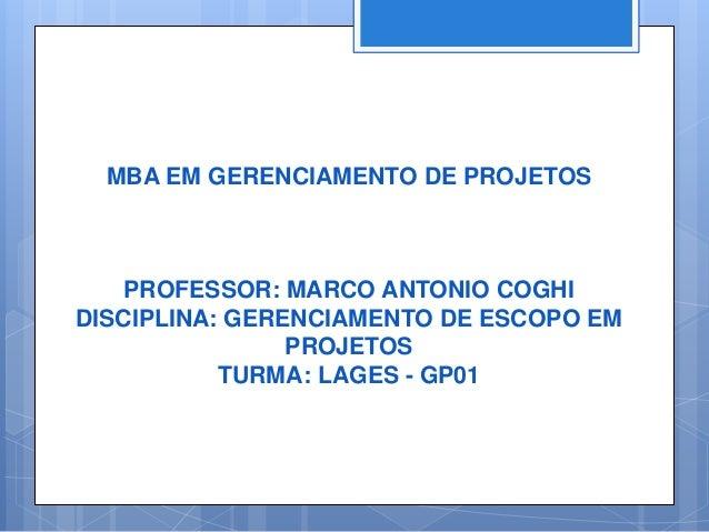 MBA EM GERENCIAMENTO DE PROJETOSPROFESSOR: MARCO ANTONIO COGHIDISCIPLINA: GERENCIAMENTO DE ESCOPO EMPROJETOSTURMA: LAGES -...