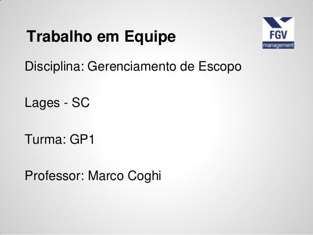 Disciplina: Gerenciamento de EscopoLages - SCTurma: GP1Professor: Marco CoghiTrabalho em Equipe
