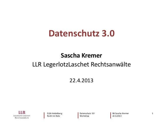 ELSA Heidelberg Datenschutz 3.0 RA Sascha Kremer Recht im Netz Workshop 22.4.2013 1 Datenschutz 3.0 Sascha Kremer LLR Lege...