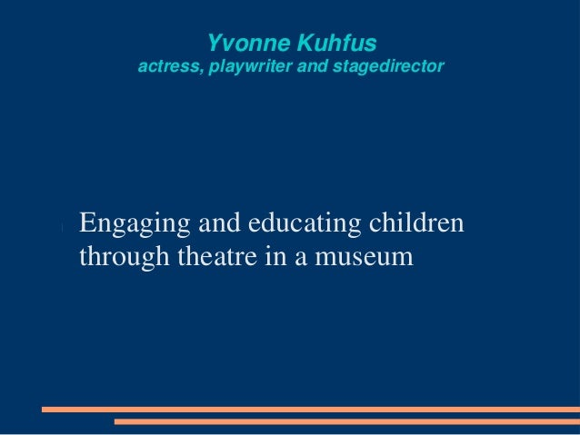 Yvonne Kuhfus actress, playwriter and stagedirector Engaging and educating children through theatre in a museum