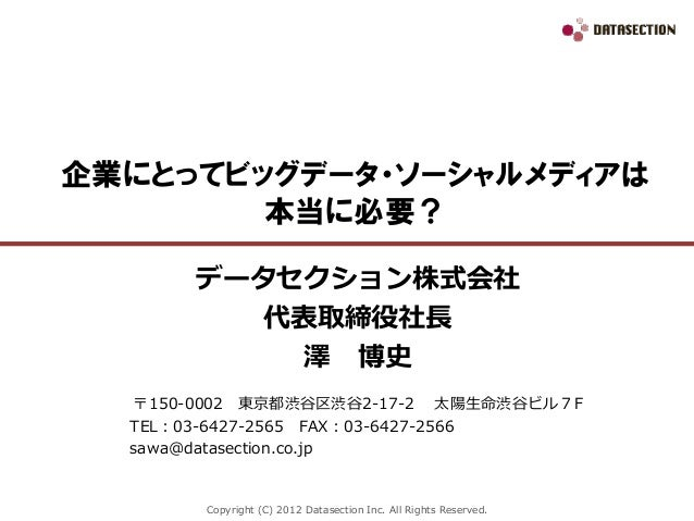 Copyright (C) 2012 Datasection Inc. All Rights Reserved.企業にとってビッグデータ・ソーシャルメディアは本当に必要?データセクション株式会社代表取締役社長澤 博史〒150-0002 東京都渋...
