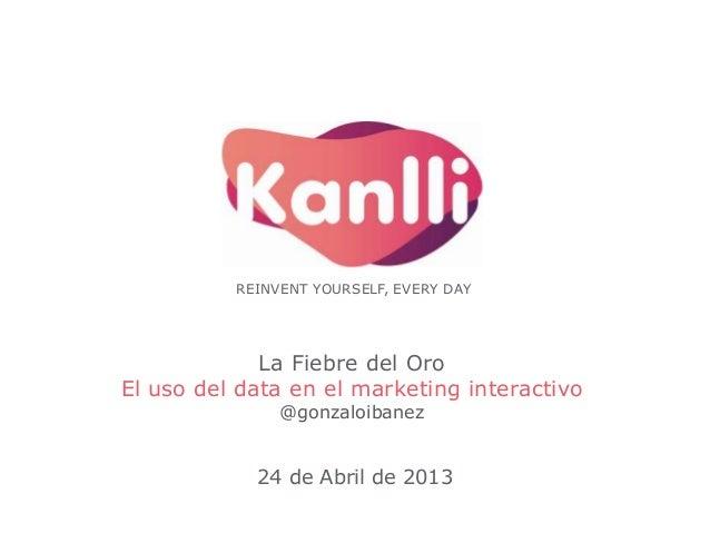 REINVENT YOURSELF, EVERY DAY  La Fiebre del Oro El uso del data en el marketing interactivo @gonzaloibanez  24 de Abril de...