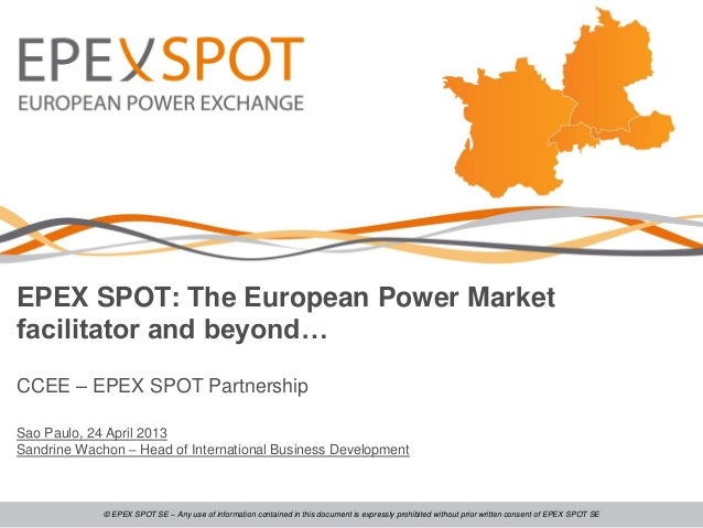 EPEX SPOT: The European Power Marketfacilitator and beyond…CCEE – EPEX SPOT PartnershipSao Paulo, 24 April 2013Sandrine Wa...