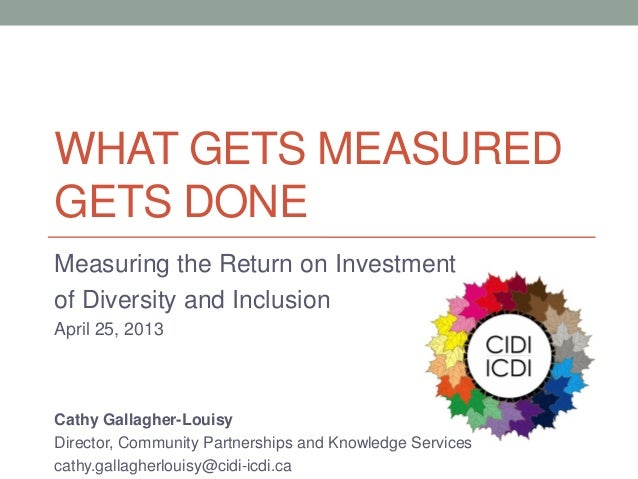 WHAT GETS MEASUREDGETS DONEMeasuring the Return on Investmentof Diversity and InclusionApril 25, 2013Cathy Gallagher-Louis...