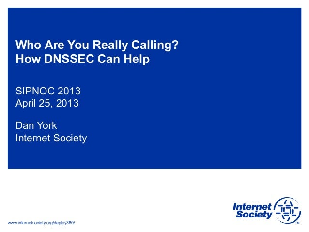www.internetsociety.org/deploy360/Who Are You Really Calling?How DNSSEC Can HelpSIPNOC 2013April 25, 2013Dan YorkInternet ...