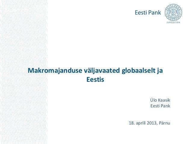 Makromajanduse väljavaated globaalselt jaEestisÜlo KaasikEesti Pank18. aprill 2013, Pärnu