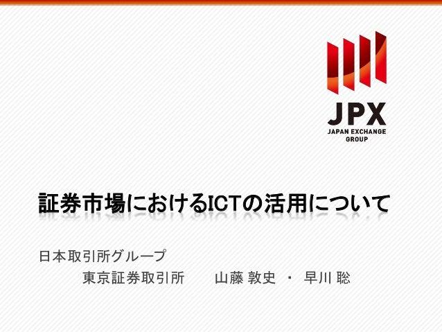 証券市場におけるICTの活用について日本取引所グループ東京証券取引所 山藤 敦史 ・ 早川 聡