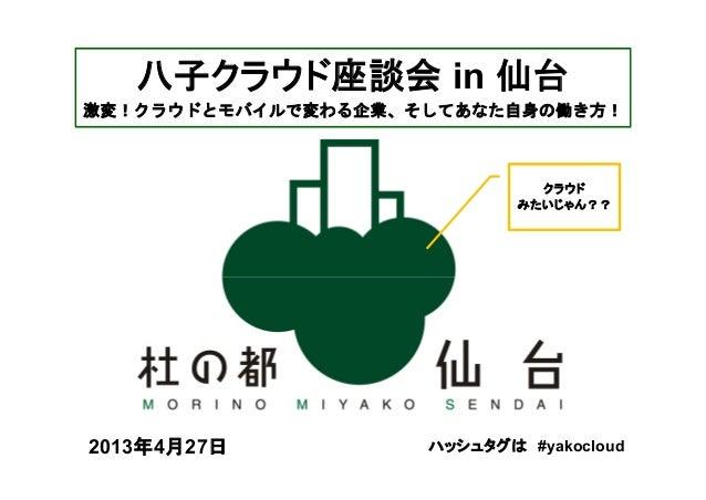 ハッシュタグは #yakocloud2013年4月27日八子クラウド座談会 in 仙台激変!クラウドとモバイルで変わる企業、そしてあなた自身の働き方!クラウドみたいじゃん??