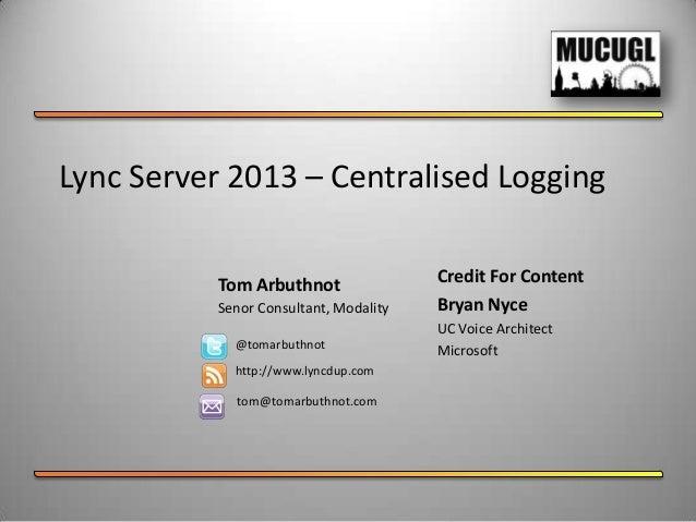 Lync Server 2013 – Centralised LoggingTom ArbuthnotSenor Consultant, Modality@tomarbuthnothttp://www.lyncdup.comtom@tomarb...