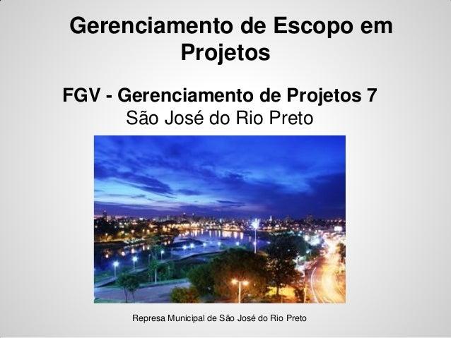 Gerenciamento de Escopo emProjetosFGV - Gerenciamento de Projetos 7São José do Rio PretoRepresa Municipal de São José do R...