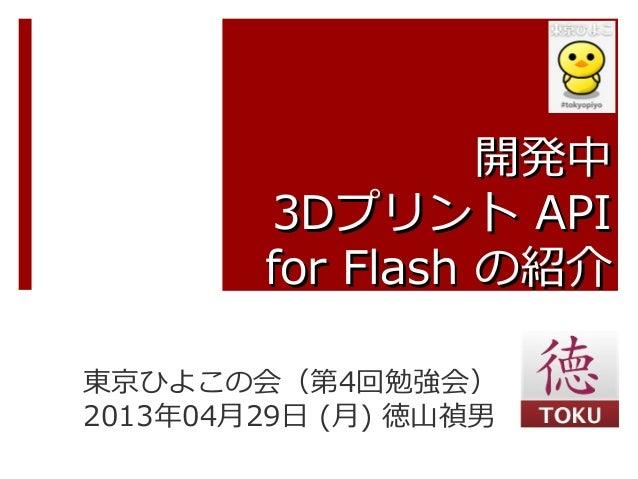 開発中開発中3D3Dプリントプリント APIAPIfor Flashfor Flash の紹介の紹介東京ひよこの会(第4回勉強会)2013年04月29日 (月) 徳山禎男