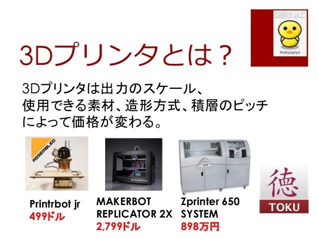 3Dプリンタとは?3Dプリンタは出力のスケール、使用できる素材、造形方式、積層のピッチによって価格が変わる。Printrbot jr499ドルMAKERBOTREPLICATOR 2X2,799ドルZprinter 650SYSTEM898万円