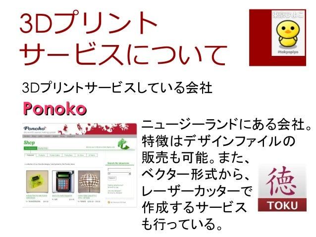 3Dプリントサービスについて3Dプリントサービスしている会社PonokoPonokoニュージーランドにある会社。特徴はデザインファイルの販売も可能。また、ベクター形式から、レーザーカッターで作成するサービスも行っている。
