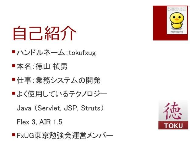 自己紹介ハンドルネーム:tokufxug本名:徳山 禎男仕事:業務システムの開発よく使用しているテクノロジーJava (Servlet, JSP, Struts)Flex 3, AIR 1.5FxUG東京勉強会運営メンバー