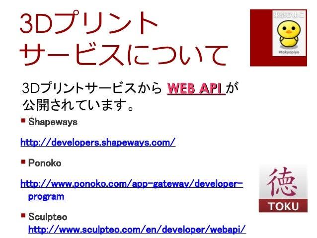 3Dプリントサービスについて3Dプリントサービスから WEB APIWEB API が公開されています。 Shapewayshttp://developers.shapeways.com/ Ponokohttp://www.ponoko.c...