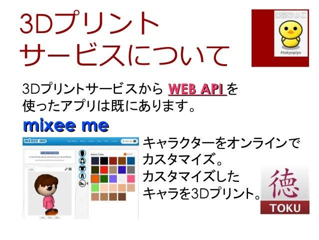 3Dプリントサービスについて3Dプリントサービスから WEB APIWEB API を使ったアプリは既にあります。mixee memixee meキャラクターをオンラインでカスタマイズ。カスタマイズしたキャラを3Dプリント。