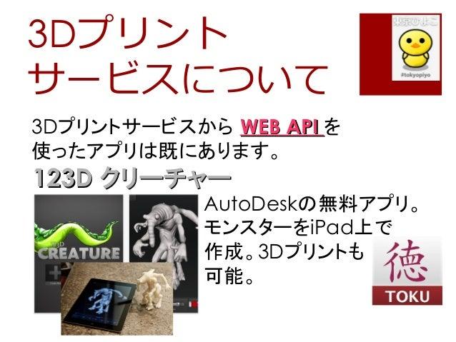 3Dプリントサービスについて3Dプリントサービスから WEB APIWEB API を使ったアプリは既にあります。123D123D クリーチャークリーチャーAutoDeskの無料アプリ。モンスターをiPad上で作成。3Dプリントも可能。