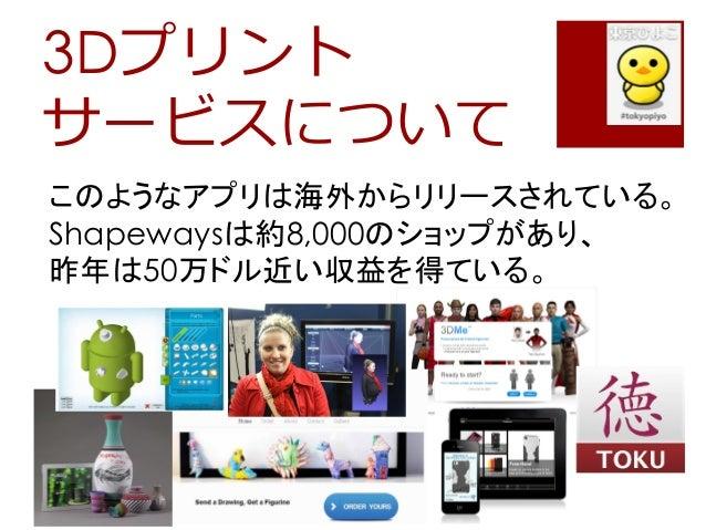 3Dプリントサービスについてこのようなアプリは海外からリリースされている。Shapewaysは約8,000のショップがあり、昨年は50万ドル近い収益を得ている。