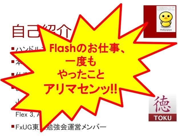 自己紹介ハンドルネーム:tokufxug本名:徳山 禎男仕事:業務システムの開発よく使用しているテクノロジーJava (Servlet, JSP, Struts)Flex 3, AIR 1.5FxUG東京勉強会運営メンバーFlashの...