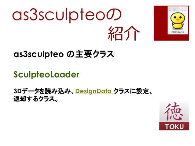 as3sculpteoの紹介as3sculpteo の主要クラスSculpteoLoader3Dデータを読み込み、DesignData クラスに設定、返却するクラス。