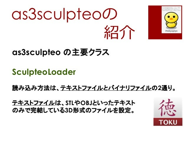as3sculpteoの紹介as3sculpteo の主要クラスSculpteoLoader読み込み方法は、テキストファイルとバイナリファイルの2通り。テキストファイルは、STLやOBJといったテキストのみで完結している3D形式のファイルを設定。
