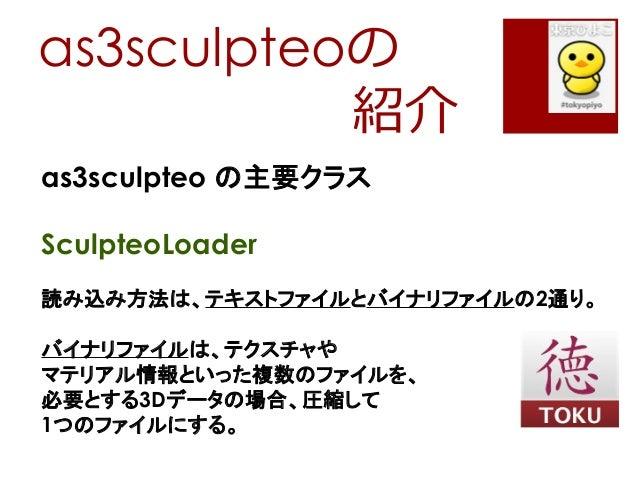 as3sculpteoの紹介as3sculpteo の主要クラスSculpteoLoader読み込み方法は、テキストファイルとバイナリファイルの2通り。バイナリファイルは、テクスチャやマテリアル情報といった複数のファイルを、必要とする3Dデータ...