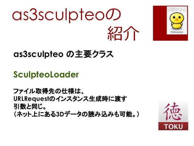 as3sculpteoの紹介as3sculpteo の主要クラスSculpteoLoaderファイル取得先の仕様は、URLRequestのインスタンス生成時に渡す引数と同じ。(ネット上にある3Dデータの読み込みも可能。)