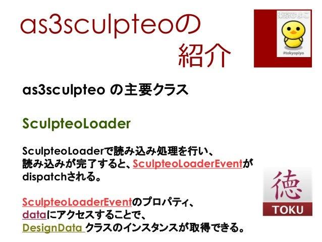 as3sculpteoの紹介as3sculpteo の主要クラスSculpteoLoaderSculpteoLoaderで読み込み処理を行い、読み込みが完了すると、SculpteoLoaderEventがdispatchされる。Sculpteo...