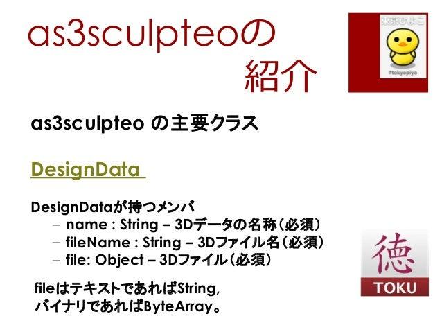 as3sculpteoの紹介as3sculpteo の主要クラスDesignDataDesignDataが持つメンバ– name : String – 3Dデータの名称(必須)– fileName : String – 3Dファイル名(必須)–...