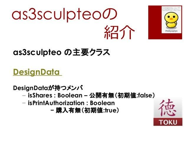 as3sculpteoの紹介as3sculpteo の主要クラスDesignDataDesignDataが持つメンバ– isShares : Boolean – 公開有無(初期値:false)– isPrintAuthorization : B...