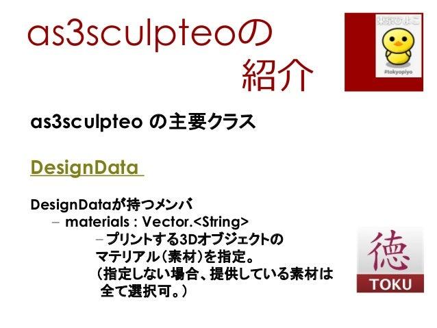 as3sculpteoの紹介as3sculpteo の主要クラスDesignDataDesignDataが持つメンバ– materials : Vector.<String>– プリントする3Dオブジェクトのマテリアル(素材)を指定。(指定しな...