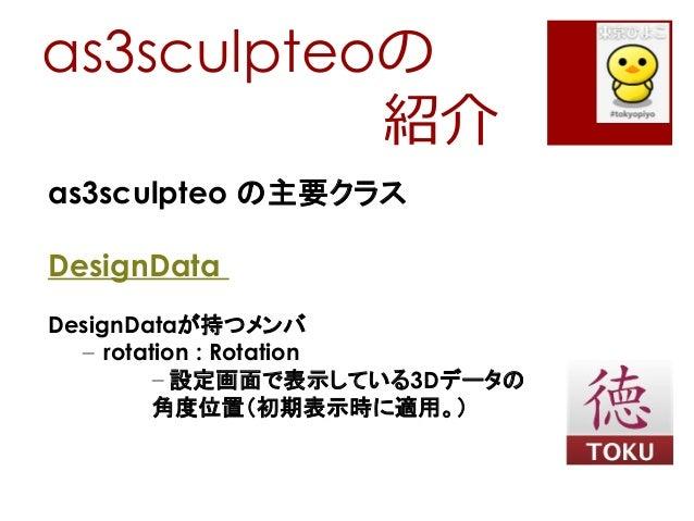 as3sculpteoの紹介as3sculpteo の主要クラスDesignDataDesignDataが持つメンバ– rotation : Rotation– 設定画面で表示している3Dデータの角度位置(初期表示時に適用。)