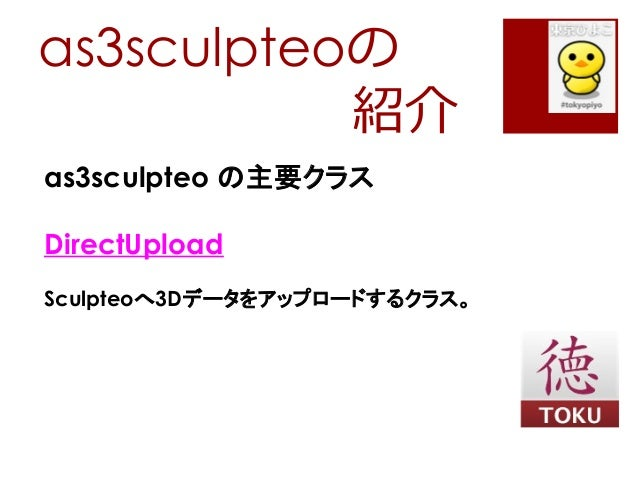as3sculpteoの紹介as3sculpteo の主要クラスDirectUploadSculpteoへ3Dデータをアップロードするクラス。