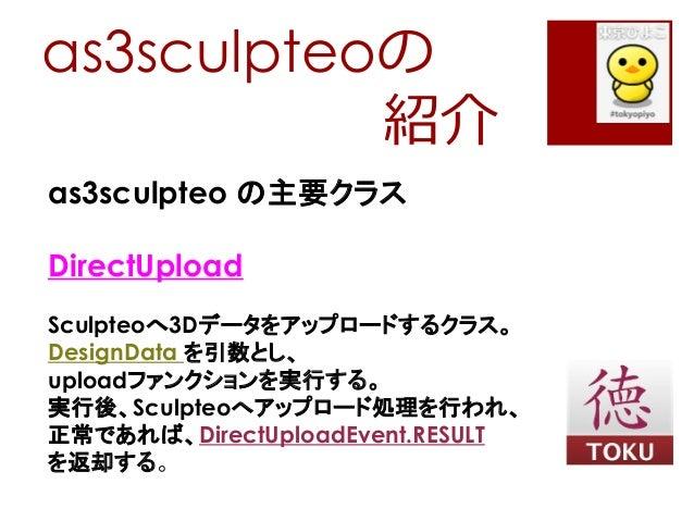 as3sculpteoの紹介as3sculpteo の主要クラスDirectUploadSculpteoへ3Dデータをアップロードするクラス。DesignData を引数とし、uploadファンクションを実行する。実行後、Sculpteoへアッ...