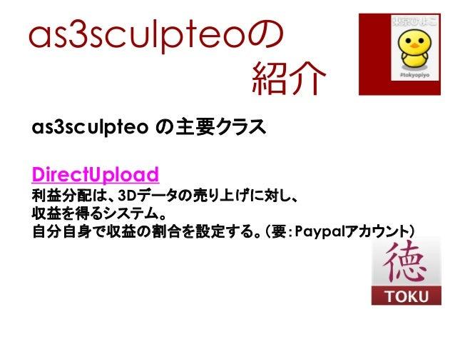 as3sculpteoの紹介as3sculpteo の主要クラスDirectUpload利益分配は、3Dデータの売り上げに対し、収益を得るシステム。自分自身で収益の割合を設定する。(要:Paypalアカウント)