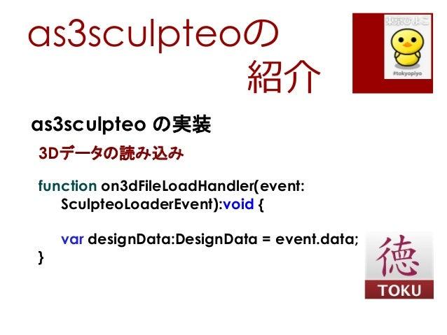 as3sculpteoの紹介as3sculpteo の実装3Dデータの読み込みfunction on3dFileLoadHandler(event:SculpteoLoaderEvent):void {var designData:Design...